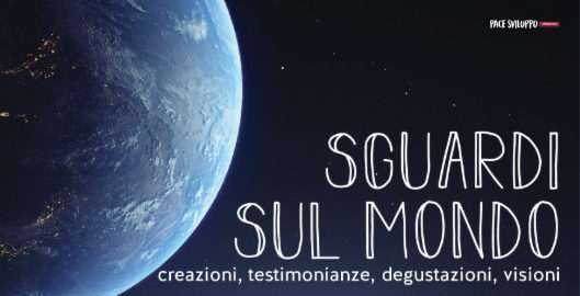 Sguardi sul Mondo – creazioni, testimonianze, degustazioni, visioni